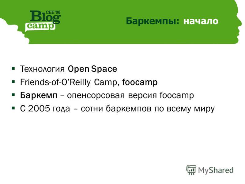 Баркемпы: начало Технология Open Space Friends-of-OReilly Camp, foocamp Баркемп – опенсорсовая версия foocamp С 2005 года – сотни баркемпов по всему миру