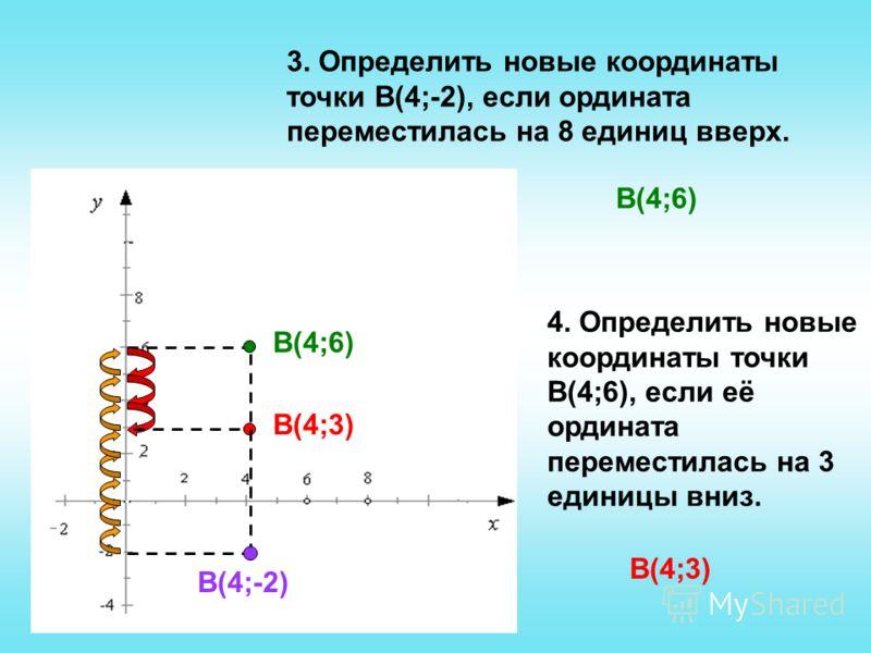 3. Определить новые координаты точки В(4;-2), если ордината переместилась на 8 единиц вверх. В(4;-2) В(4;6) 4. Определить новые координаты точки В(4;6), если её ордината переместилась на 3 единицы вниз. В(4;6) В(4;3)