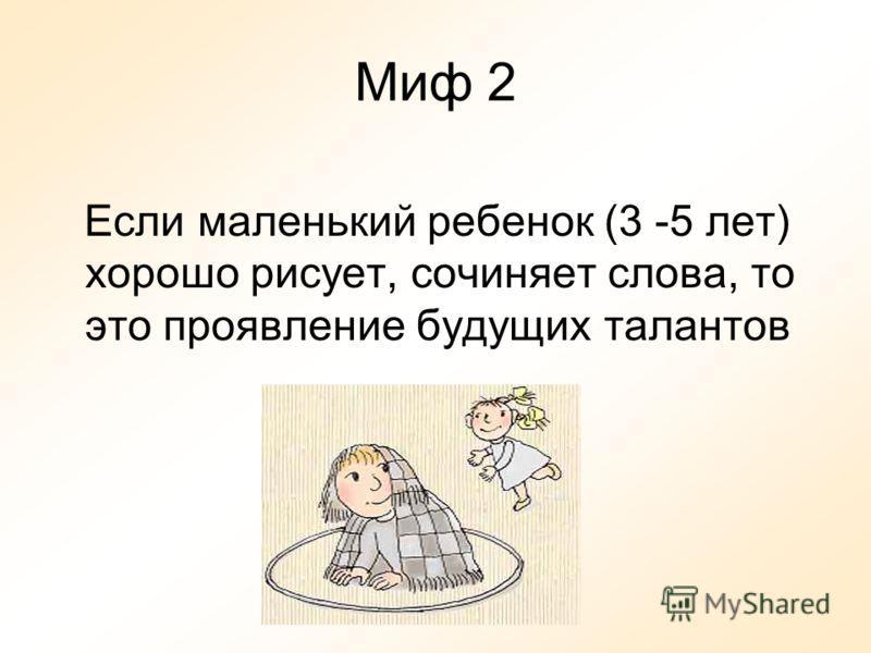 Миф 2 Если маленький ребенок (3 -5 лет) хорошо рисует, сочиняет слова, то это проявление будущих талантов