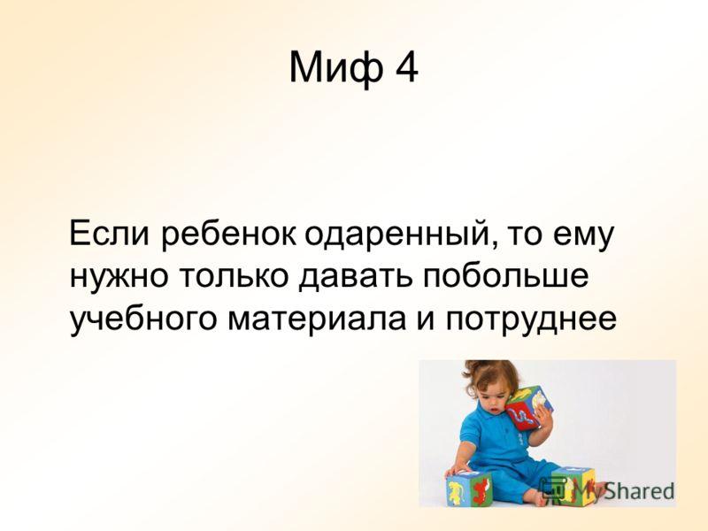 Миф 4 Если ребенок одаренный, то ему нужно только давать побольше учебного материала и потруднее