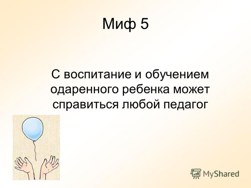 Миф 5 С воспитание и обучением одаренного ребенка может справиться любой педагог