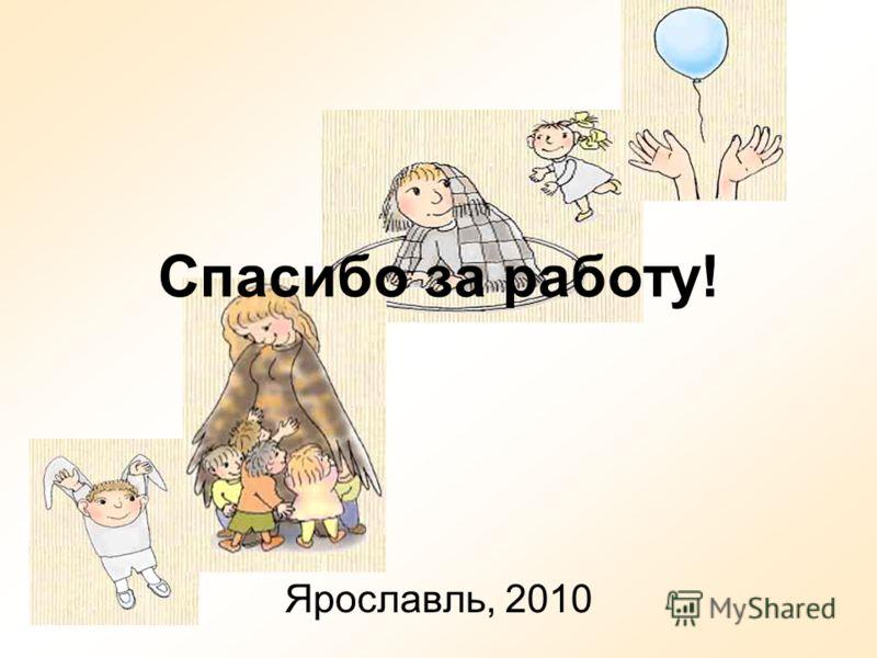 Спасибо за работу! Ярославль, 2010