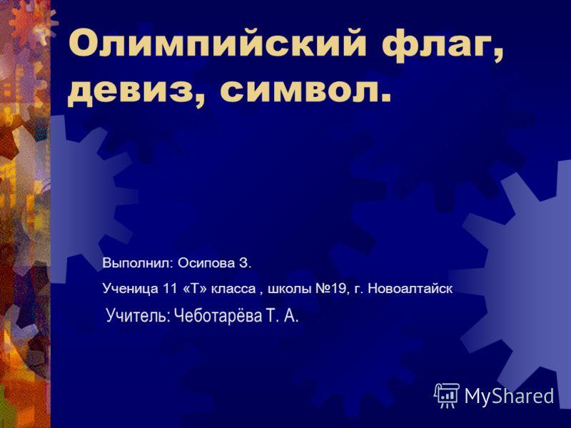 Олимпийский флаг, девиз, символ. Выполнил: Осипова З. Ученица 11 «Т» класса, школы 19, г. Новоалтайск Учитель: Чеботарёва Т. А.