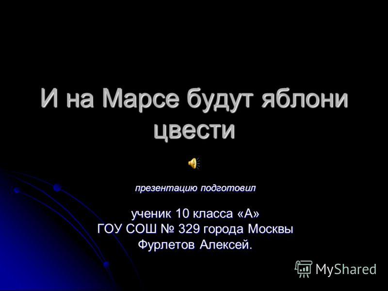 И на Марсе будут яблони цвести презентацию подготовил ученик 10 класса «А» ГОУ СОШ 329 города Москвы Фурлетов Алексей.