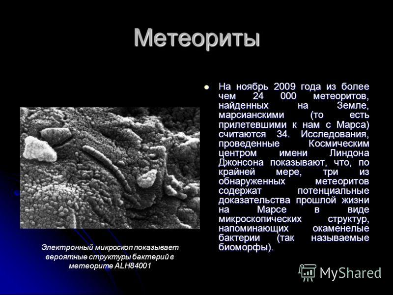 Метеориты На ноябрь 2009 года из более чем 24 000 метеоритов, найденных на Земле, марсианскими (то есть прилетевшими к нам с Марса) считаются 34. Исследования, проведенные Космическим центром имени Линдона Джонсона показывают, что, по крайней мере, т