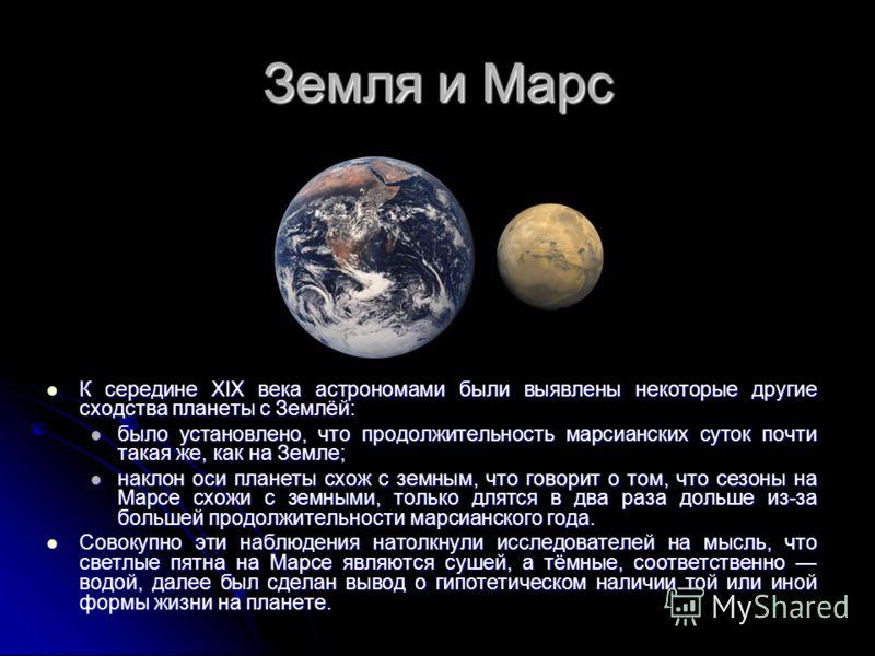 Земля и Марс К середине XIX века астрономами были выявлены некоторые другие сходства планеты с Землёй: К середине XIX века астрономами были выявлены некоторые другие сходства планеты с Землёй: было установлено, что продолжительность марсианских суток