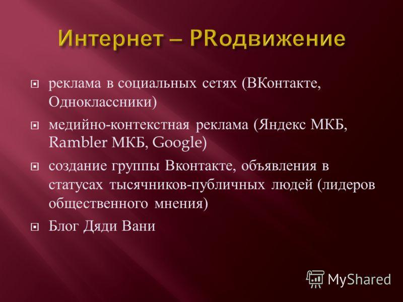 реклама в социальных сетях ( ВКонтакте, Одноклассники ) медийно - контекстная реклама ( Яндекс МКБ, Rambler МКБ, Google) создание группы Вконтакте, объявления в статусах тысячников - публичных людей ( лидеров общественного мнения ) Блог Дяди Вани