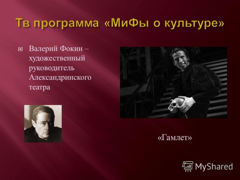 Валерий Фокин – художественный руководитель Александринского театра « Гамлет »