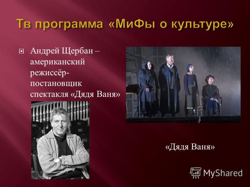 Андрей Щербан – американский режиссёр - постановщик спектакля « Дядя Ваня » « Дядя Ваня »