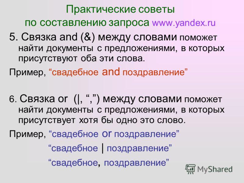 Практические советы по составлению запроса www.yandex.ru 5. Связка and (&) между словами поможет найти документы c предложениями, в которых присутствуют оба эти слова. Пример, свадебное and поздравление 6. Связка or (|,,) между словами поможет найти