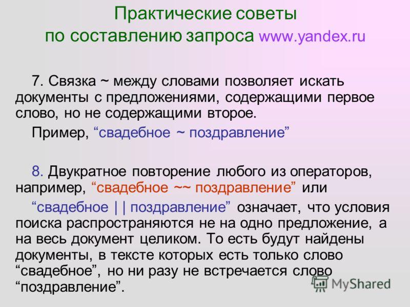Практические советы по составлению запроса www.yandex.ru 7. Связка ~ между словами позволяет искать документы с предложениями, содержащими первое слово, но не содержащими второе. Пример, свадебное ~ поздравление 8. Двукратное повторение любого из опе