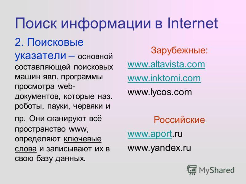 Поиск информации в Internet 2. Поисковые указатели – основной составляющей поисковых машин явл. программы просмотра web- документов, которые наз. роботы, пауки, червяки и пр. Они сканируют всё пространство www, определяют ключевые слова и записывают