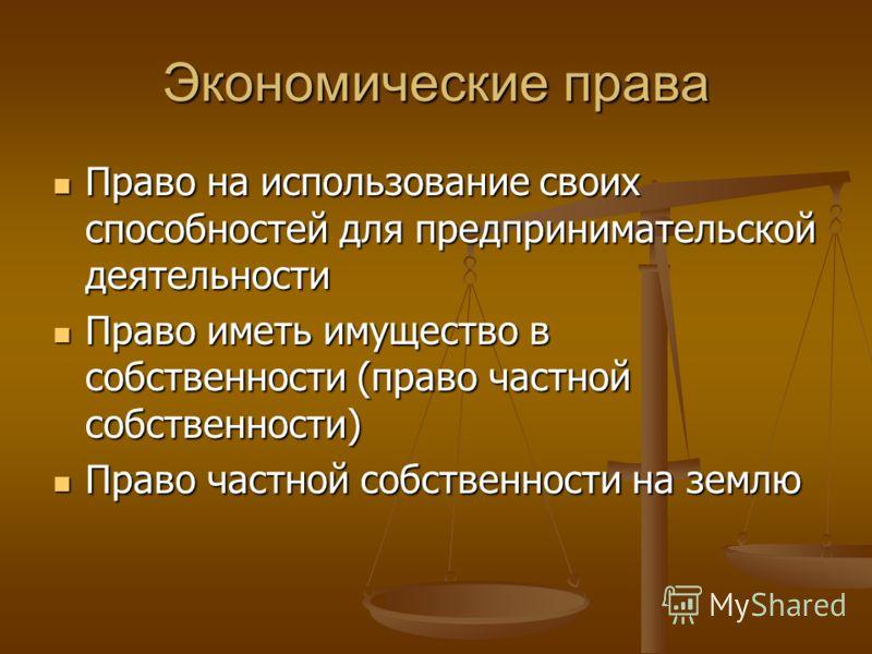 Экономические права Право на использование своих способностей для предпринимательской деятельности Право на использование своих способностей для предпринимательской деятельности Право иметь имущество в собственности (право частной собственности) Прав