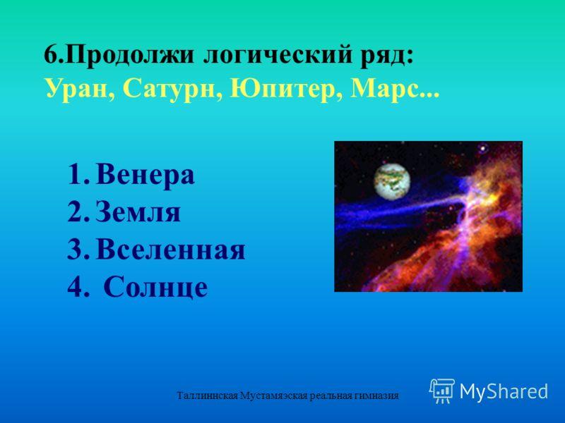 Таллиннская Мустамяэская реальная гимназия 1.Венера 2.Земля 3.Вселенная 4. Солнце 6.Продолжи логический ряд: Уран, Сатурн, Юпитер, Марс...
