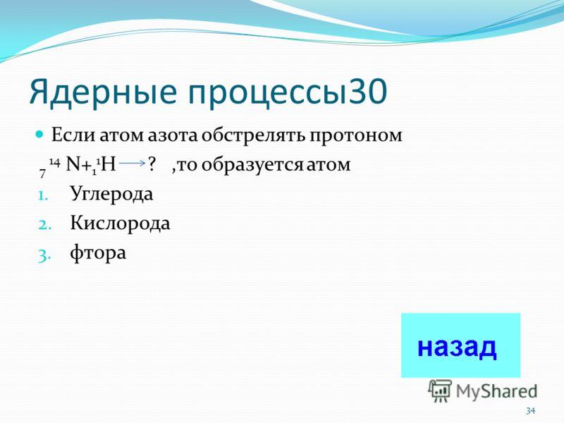Ядерные процессы 20 Какая частица образуется в ходе ядерной реакции 3 7 Li + 2 4 He 5 10 B + ? 1. Электрон Электрон 2. Протон Протон 3. Нейтрон Нейтрон 4. Ион Ион 33