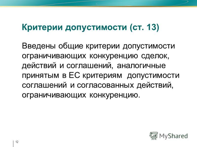 12 Критерии допустимости (ст. 13) Введены общие критерии допустимости ограничивающих конкуренцию сделок, действий и соглашений, аналогичные принятым в ЕС критериям допустимости соглашений и согласованных действий, ограничивающих конкуренцию.
