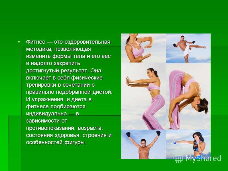 Фитнес это оздоровительная методика, позволяющая изменить формы тела и его вес и надолго закрепить достигнутый результат. Она включает в себя физические тренировки в сочетании с правильно подобранной диетой. И упражнения, и диета в фитнесе подбираютс
