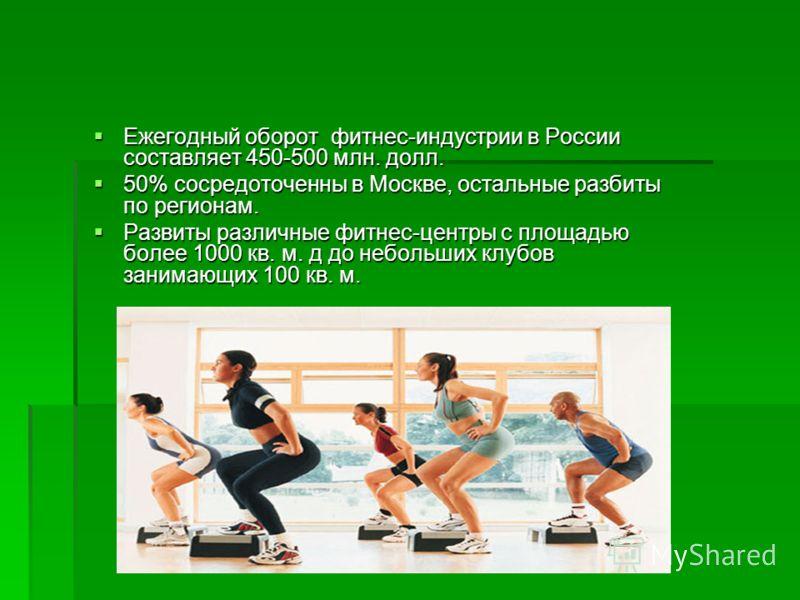 Ежегодный оборот фитнес-индустрии в России составляет 450-500 млн. долл. Ежегодный оборот фитнес-индустрии в России составляет 450-500 млн. долл. 50% сосредоточенны в Москве, остальные разбиты по регионам. 50% сосредоточенны в Москве, остальные разби