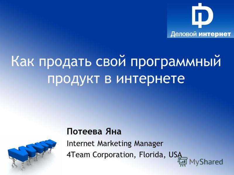 Потеева Яна Internet Marketing Manager 4Team Сorporation, Florida, USA Как продать свой программный продукт в интернете