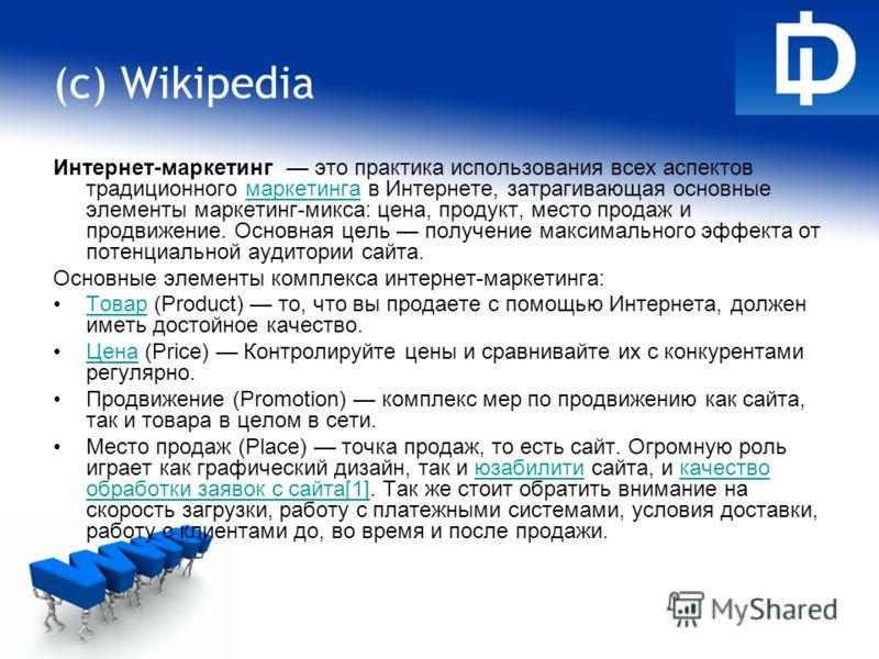 (c) Wikipedia Интернет-маркетинг это практика использования всех аспектов традиционного маркетинга в Интернете, затрагивающая основные элементы маркетинг-микса: цена, продукт, место продаж и продвижение. Основная цель получение максимального эффекта