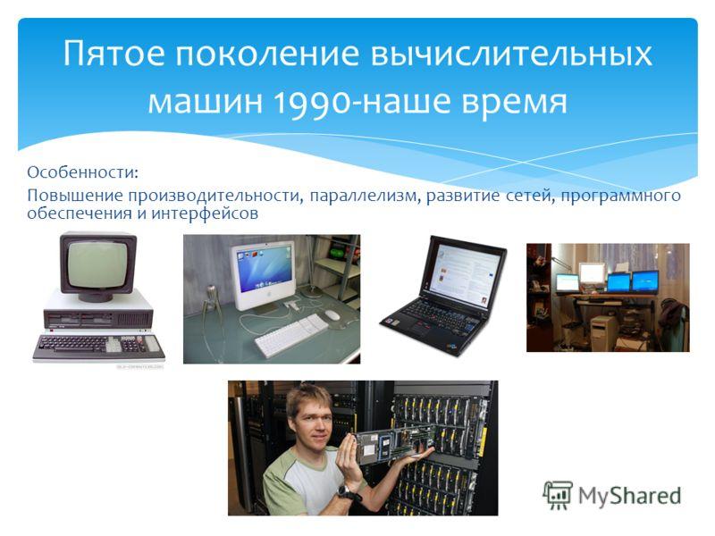 Особенности: Повышение производительности, параллелизм, развитие сетей, программного обеспечения и интерфейсов Пятое поколение вычислительных машин 1990-наше время