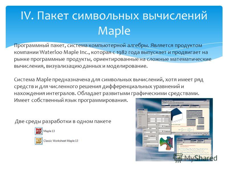 IV. Пакет символьных вычислений Maple Программный пакет, система компьютерной алгебры. Является продуктом компании Waterloo Maple Inc., которая с 1982 года выпускает и продвигает на рынке программные продукты, ориентированные на сложные математически