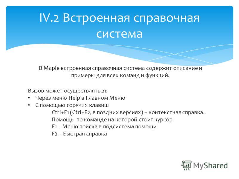 IV.2 Встроенная справочная система В Maple встроенная справочная система содержит описание и примеры для всех команд и функций. Вызов может осуществляться: Через меню Help в Главном Меню С помощью горячих клавиш Ctrl+F1 (Ctrl+F2, в поздних версиях) –
