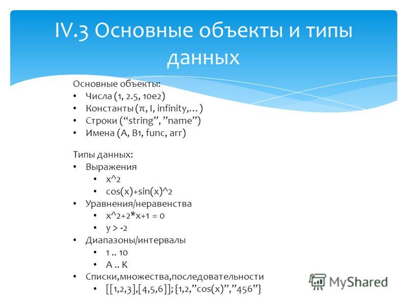 IV.3 Основные объекты и типы данных Основные объекты: Числа (1, 2.5, 10e2) Константы (π, I, infinity,…) Строки (string, name) Имена (A, B1, func, arr) Типы данных: Выражения x^2 cos(x)+sin(x)^2 Уравнения/неравенства x^2+2*x+1 = 0 y > -2 Диапазоны/инт