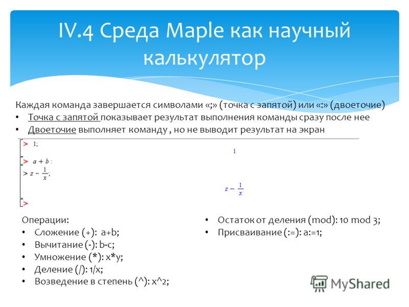 IV.4 Среда Maple как научный калькулятор Каждая команда завершается символами «;» (точка с запятой) или «:» (двоеточие) Точка с запятой показывает результат выполнения команды сразу после нее Двоеточие выполняет команду, но не выводит результат на эк