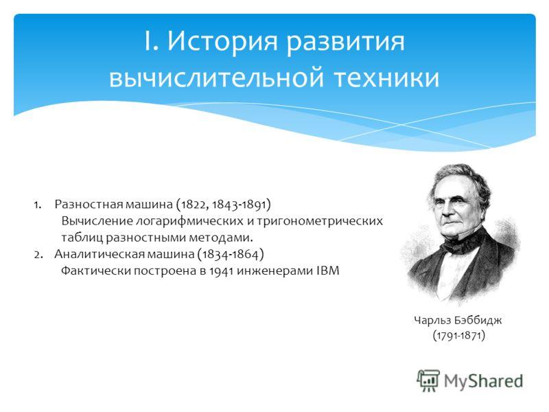I. История развития вычислительной техники Чарльз Бэббидж (1791-1871) 1.Разностная машина (1822, 1843-1891) Вычисление логарифмических и тригонометрических таблиц разностными методами. 2.Аналитическая машина (1834-1864) Фактически построена в 1941 ин