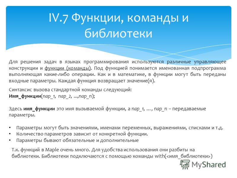 IV.7 Функции, команды и библиотеки Для решения задач в языках программирования используются различные управляющее конструкции и функции (команды). Под функцией понимается именованная подпрограмма выполняющая какие-либо операции. Как и в математике, в