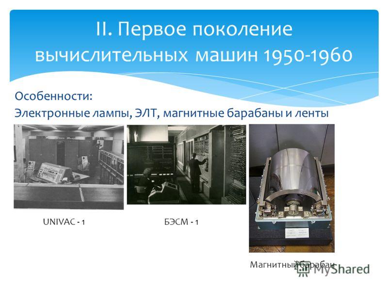 Особенности: Электронные лампы, ЭЛТ, магнитные барабаны и ленты II. Первое поколение вычислительных машин 1950-1960 UNIVAC - 1 Магнитный барабан БЭСМ - 1