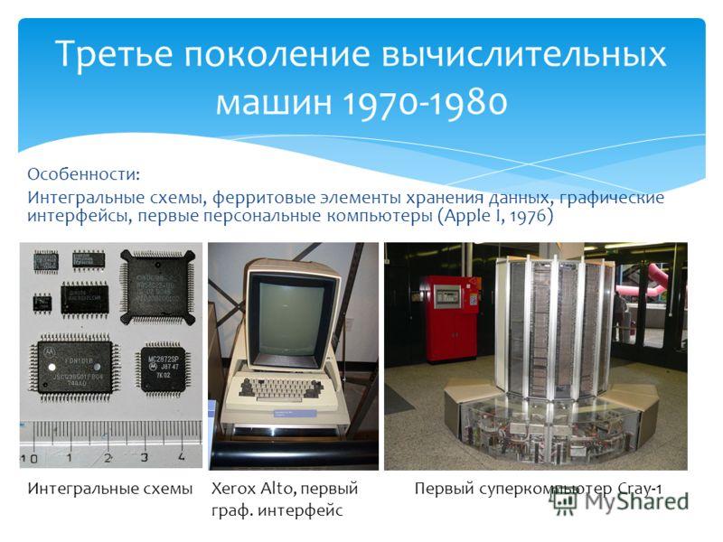 Особенности: Интегральные схемы, ферритовые элементы хранения данных, графические интерфейсы, первые персональные компьютеры (Apple I, 1976) Третье поколение вычислительных машин 1970-1980 Интегральные схемыXerox Alto, первый граф. интерфейс Первый с