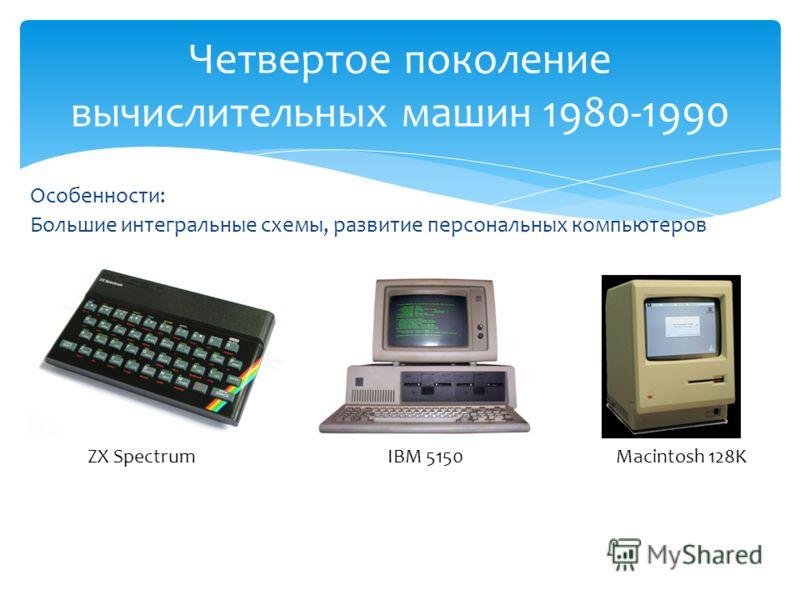 Особенности: Большие интегральные схемы, развитие персональных компьютеров Четвертое поколение вычислительных машин 1980-1990 ZX SpectrumIBM 5150Macintosh 128K