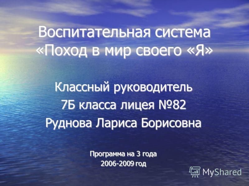 Воспитательная система «Поход в мир своего «Я» Классный руководитель 7Б класса лицея 82 Руднова Лариса Борисовна Программа на 3 года 2006-2009 год