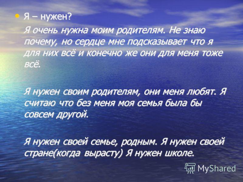 Я – нужен? Я – нужен? Я очень нужна моим родителям. Не знаю почему, но сердце мне подсказывает что я для них всё и конечно же они для меня тоже всё. Я очень нужна моим родителям. Не знаю почему, но сердце мне подсказывает что я для них всё и конечно