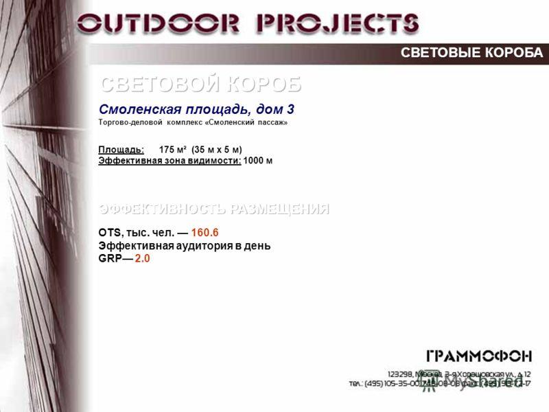 Торгово-деловой комплекс «Смоленский пассаж» Площадь: 175 м² (35 м х 5 м) Эффективная зона видимости: 1000 м OTS, тыс. чел. 160.6 Эффективная аудитория в день GRP 2.0