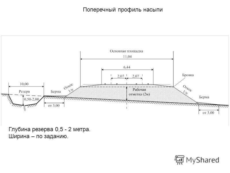 Поперечный профиль насыпи Глубина резерва 0,5 - 2 метра. Ширина – по заданию.