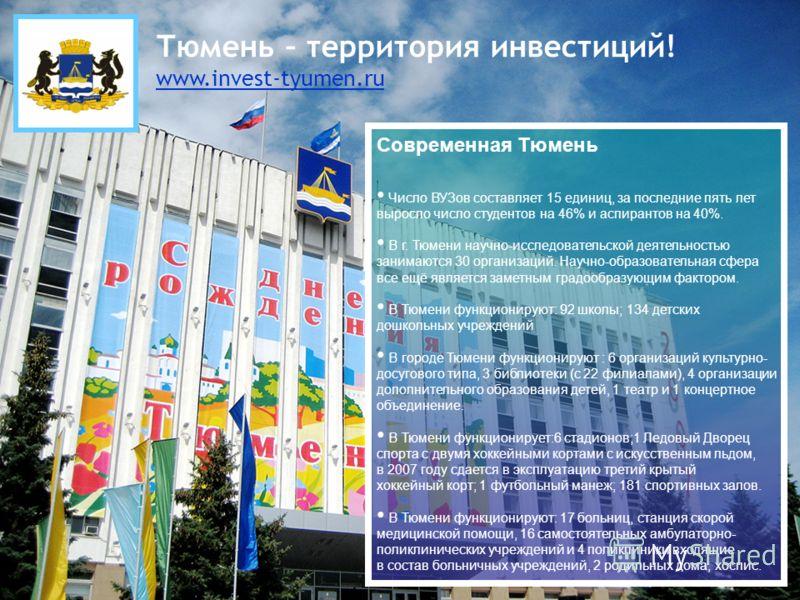 Тюмень – территория инвестиций! www.invest-tyumen.ru Современная Тюмень Число ВУЗов составляет 15 единиц, за последние пять лет выросло число студентов на 46% и аспирантов на 40%. В г. Тюмени научно-исследовательской деятельностью занимаются 30 орган
