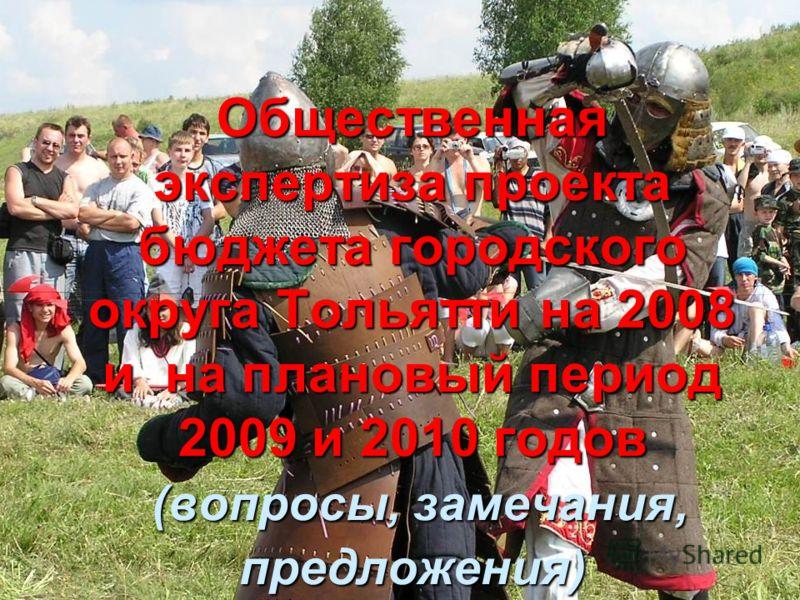 Общественная экспертиза проекта бюджета городского округа Тольятти на 2008 и на плановый период 2009 и 2010 годов (вопросы, замечания, предложения)