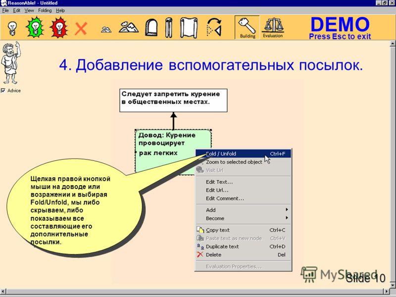DEMO Slide 10 Press Esc to exit 4. Добавление вспомогательных посылок. Щелкая правой кнопкой мыши на доводе или возражении и выбирая Fold/Unfold, мы либо скрываем, либо показываем все составляющие его дополнительные посылки.