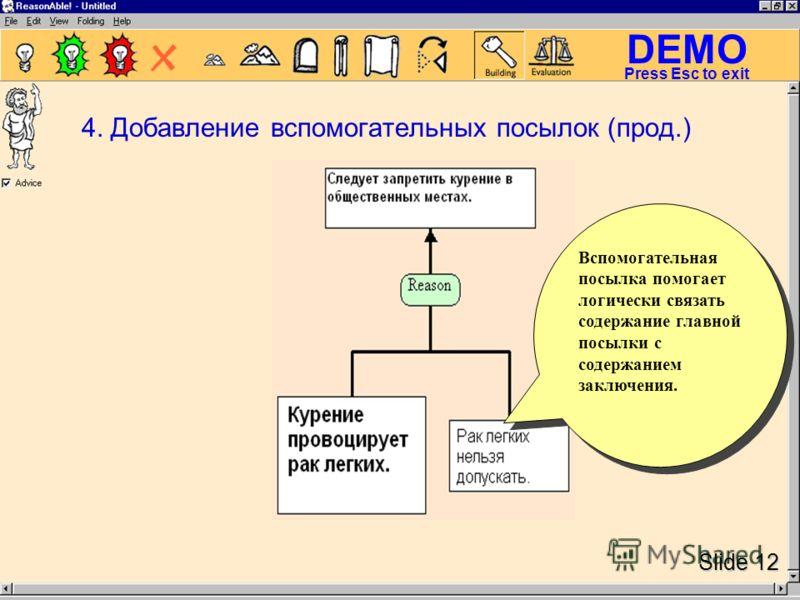 DEMO Slide 12 Press Esc to exit Вспомогательная посылка помогает логически связать содержание главной посылки с содержанием заключения. 4. Добавление вспомогательных посылок (прод.)