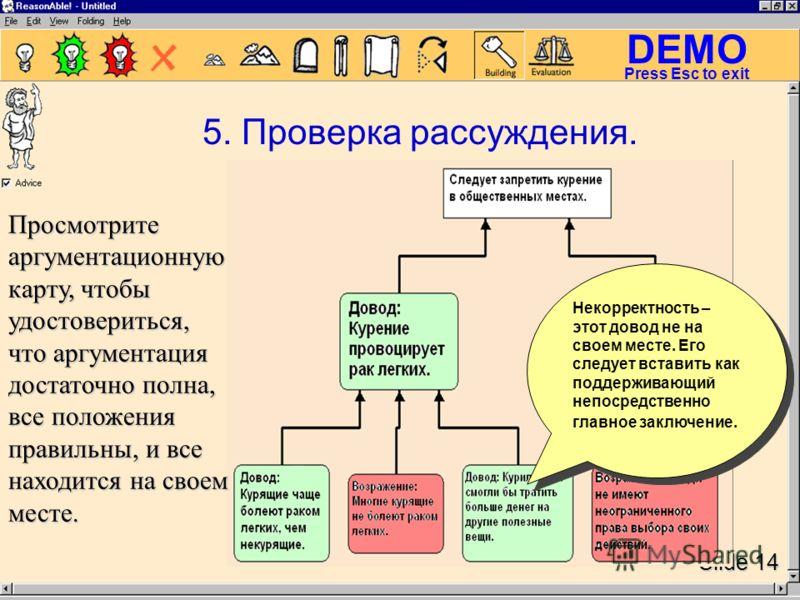 DEMO Slide 14 Press Esc to exit Просмотрите аргументационную карту, чтобы удостовериться, что аргументация достаточно полна, все положения правильны, и все находится на своем месте. Просмотрите аргументационную карту, чтобы удостовериться, что аргуме