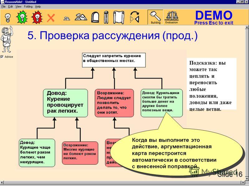 DEMO Slide 16 Press Esc to exit 5. Проверка рассуждения (прод.) Когда вы выполните это действие, аргументационная карта перестроится автоматически в соответствии с внесенной поправкой. Подсказка: вы можете так цеплять и переносить любые положения, до