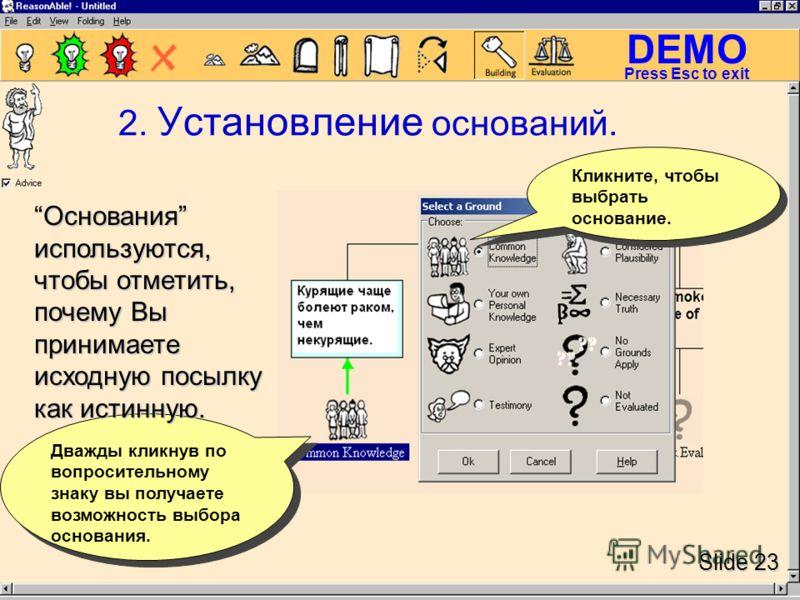 DEMO Slide 23 Press Esc to exit Кликните, чтобы выбрать основание. Дважды кликнув по вопросительному знаку вы получаете возможность выбора основания. Основания используются, чтобы отметить, почему Вы принимаете исходную посылку как истинную. Основани