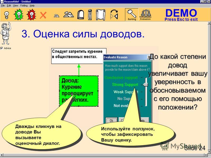 DEMO Slide 24 Press Esc to exit 3. Оценка силы доводов. Дважды кликнув на доводе Вы вызываете оценочный диалог. Используйте ползунок, чтобы зафиксировать Вашу оценку. До какой степени довод увеличивает вашу уверенность в обосновываемом с его помощью