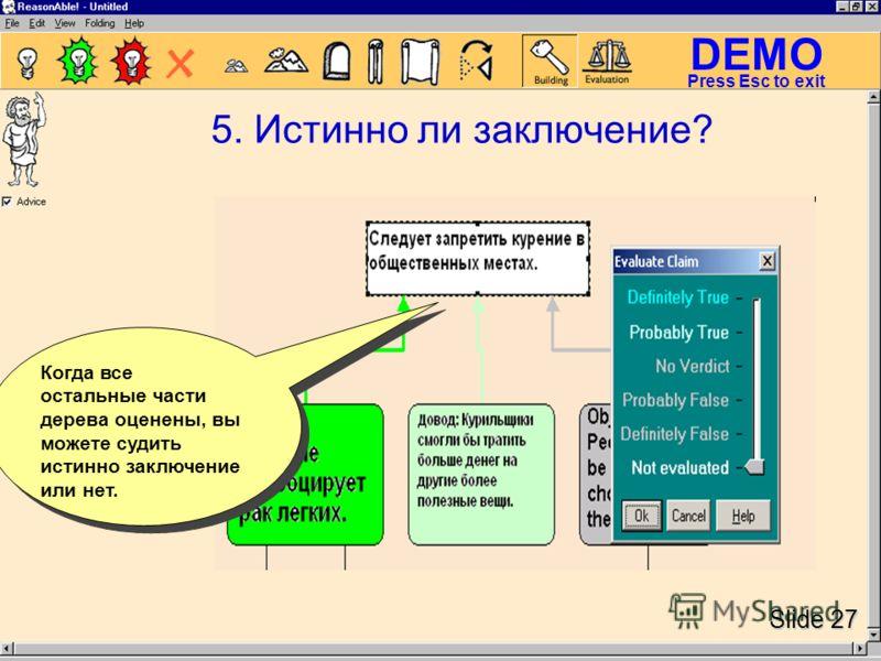 DEMO Slide 27 Press Esc to exit 5. Истинно ли заключение? Когда все остальные части дерева оценены, вы можете судить истинно заключение или нет.
