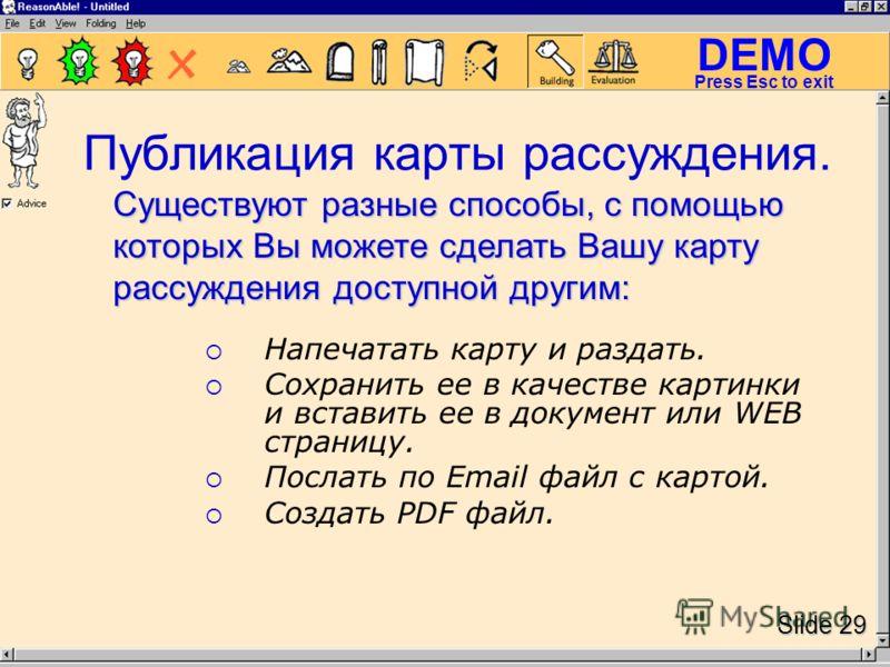 DEMO Slide 29 Press Esc to exit Публикация карты рассуждения. Напечатать карту и раздать. Сохранить ее в качестве картинки и вставить ее в документ или WEB страницу. Послать по Email файл с картой. Создать PDF файл. Существуют разные способы, с помощ
