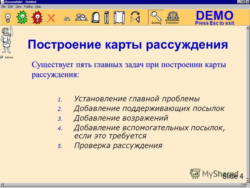 DEMO Slide 4 Press Esc to exit 1. Установление главной проблемы 2. Добавление поддерживающих посылок 3. Добавление возражений 4. Добавление вспомогательных посылок, если это требуется 5. Проверка рассуждения Существует пять главных задач при построен