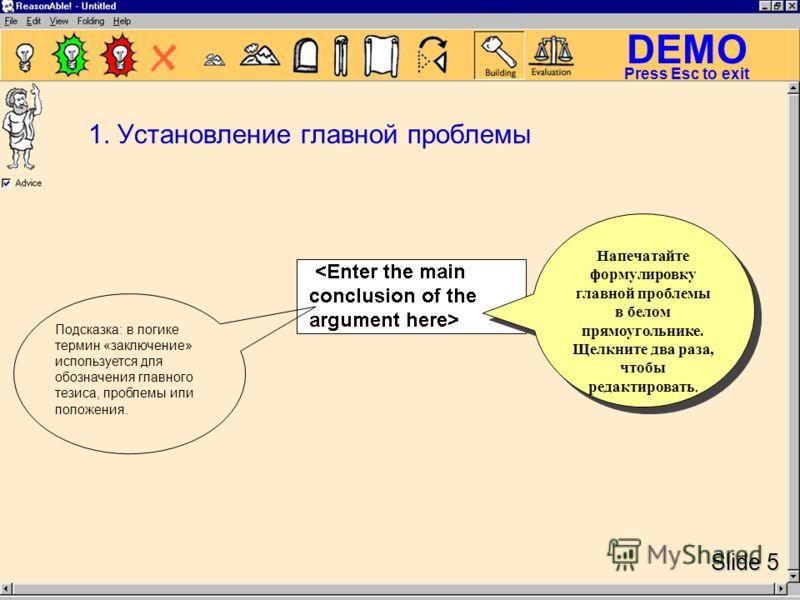 DEMO Slide 5 Press Esc to exit Напечатайте формулировку главной проблемы в белом прямоугольнике. Щелкните два раза, чтобы редактировать. Подсказка: в логике термин «заключение» используется для обозначения главного тезиса, проблемы или положения. 1.
